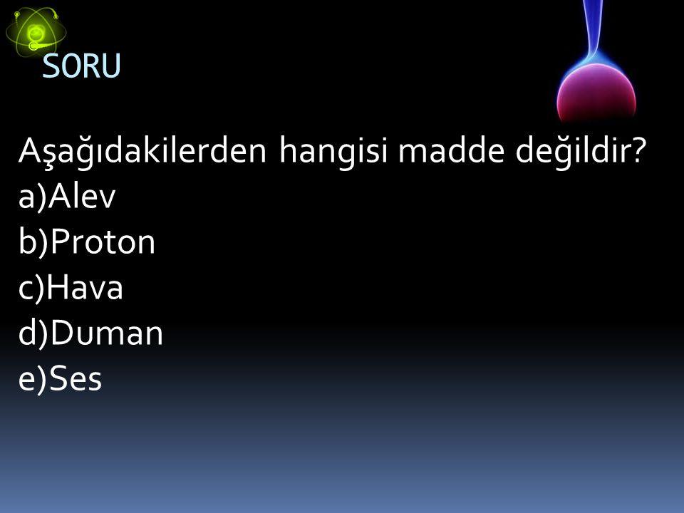 SORU Aşağıdakilerden hangisi madde değildir? a)Alev b)Proton c)Hava d)Duman e)Ses