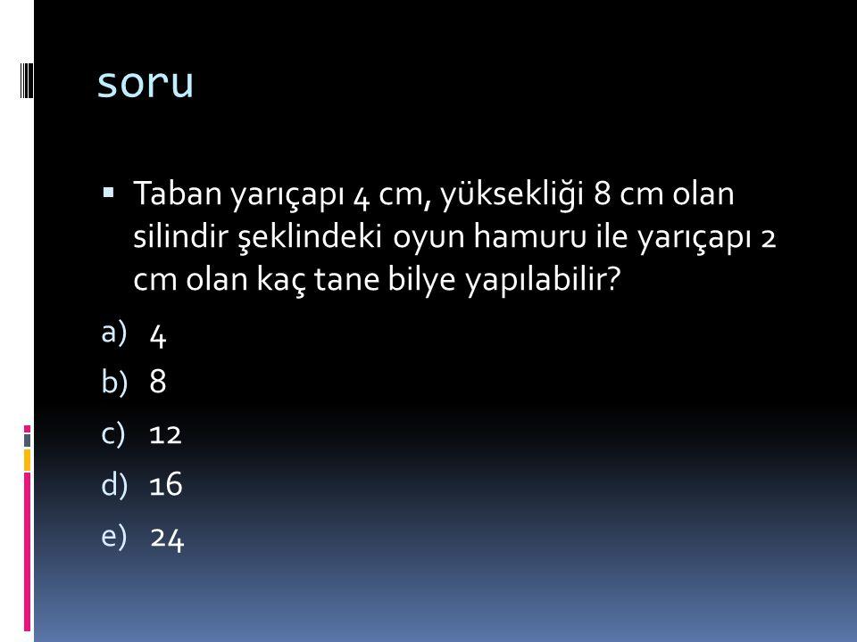 soru  Taban yarıçapı 4 cm, yüksekliği 8 cm olan silindir şeklindeki oyun hamuru ile yarıçapı 2 cm olan kaç tane bilye yapılabilir? a) 4 b) 8 c) 12 d)