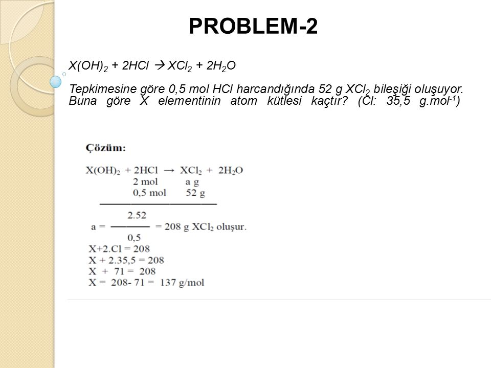 PROBLEM-2 X(OH) 2 + 2HCl  XCl 2 + 2H 2 O Tepkimesine göre 0,5 mol HCl harcandığında 52 g XCl 2 bileşiği oluşuyor.