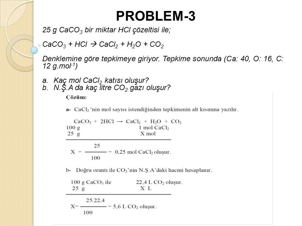 PROBLEM-3 25 g CaCO 3 bir miktar HCl çözeltisi ile; CaCO 3 + HCl  CaCl 2 + H 2 O + CO 2 Denklemine göre tepkimeye giriyor.