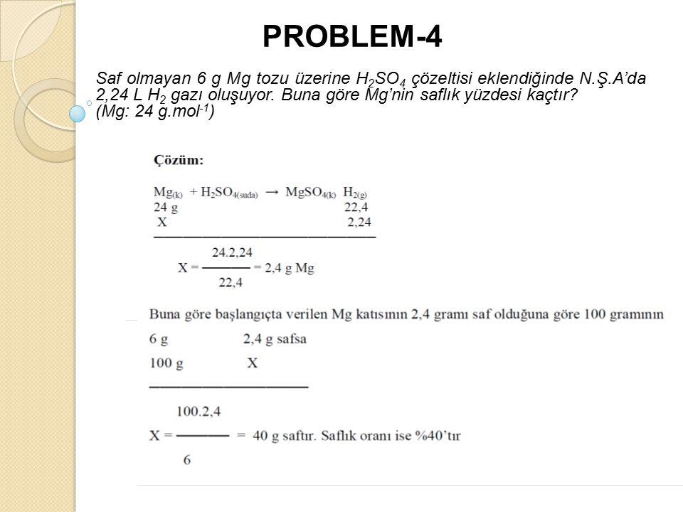 PROBLEM-4 Saf olmayan 6 g Mg tozu üzerine H 2 SO 4 çözeltisi eklendiğinde N.Ş.A'da 2,24 L H 2 gazı oluşuyor.