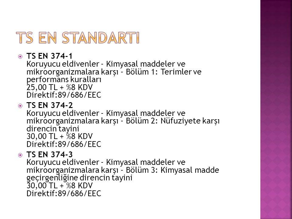  TS EN 374-1 Koruyucu eldivenler - Kimyasal maddeler ve mikroorganizmalara karşı - Bölüm 1: Terimler ve performans kuralları 25,00 TL + %8 KDV Direktif:89/686/EEC  TS EN 374-2 Koruyucu eldivenler - Kimyasal maddeler ve mikroorganizmalara karşı - Bölüm 2: Nüfuziyete karşı direncin tayini 30,00 TL + %8 KDV Direktif:89/686/EEC  TS EN 374-3 Koruyucu eldivenler - Kimyasal maddeler ve mikroorganizmalara karşı - Bölüm 3: Kimyasal madde geçirgenliğine direncin tayini 30,00 TL + %8 KDV Direktif:89/686/EEC