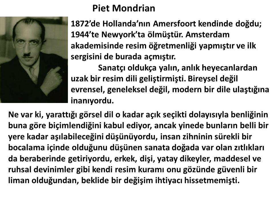 Piet Mondrian 1872'de Hollanda'nın Amersfoort kendinde doğdu; 1944'te Newyork'ta ölmüştür. Amsterdam akademisinde resim öğretmenliği yapmıştır ve ilk