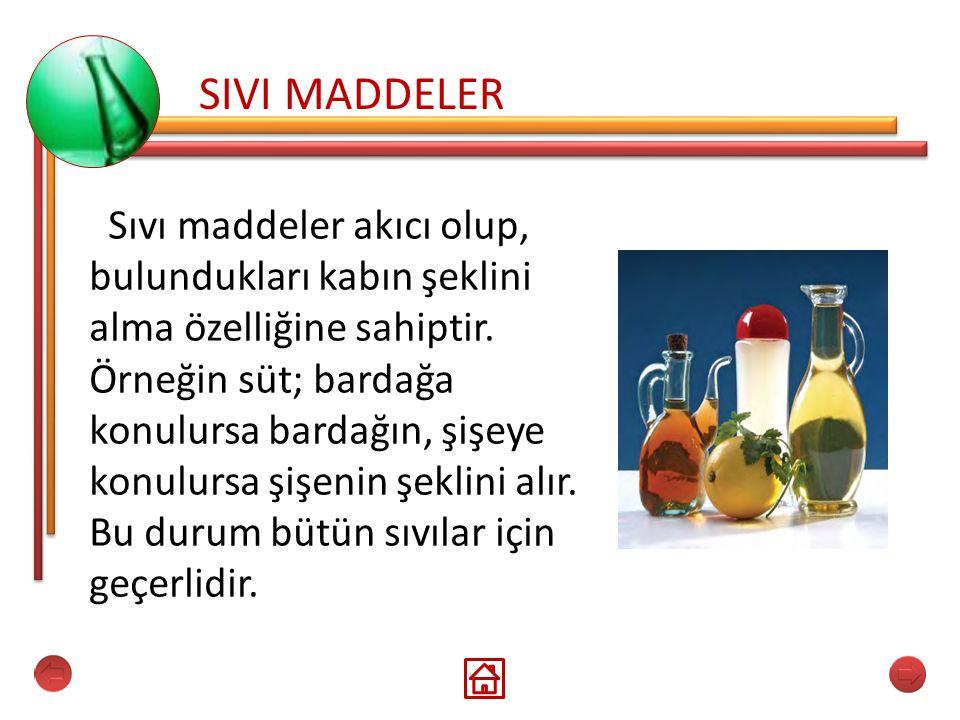 SIVI MADDELER Sıvı maddeler akıcı olup, bulundukları kabın şeklini alma özelliğine sahiptir. Örneğin süt; bardağa konulursa bardağın, şişeye konulursa