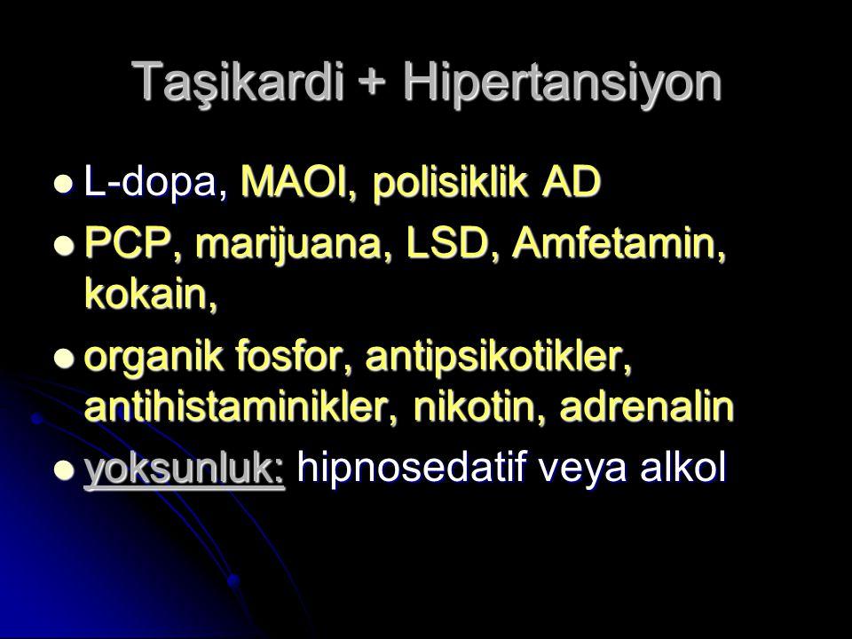 Taşikardi + Hipertansiyon L-dopa, MAOI, polisiklik AD L-dopa, MAOI, polisiklik AD PCP, marijuana, LSD, Amfetamin, kokain, PCP, marijuana, LSD, Amfetamin, kokain, organik fosfor, antipsikotikler, antihistaminikler, nikotin, adrenalin organik fosfor, antipsikotikler, antihistaminikler, nikotin, adrenalin yoksunluk: hipnosedatif veya alkol yoksunluk: hipnosedatif veya alkol