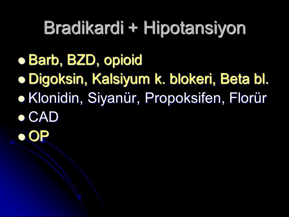Bradikardi + Hipotansiyon Barb, BZD, opioid Barb, BZD, opioid Digoksin, Kalsiyum k.