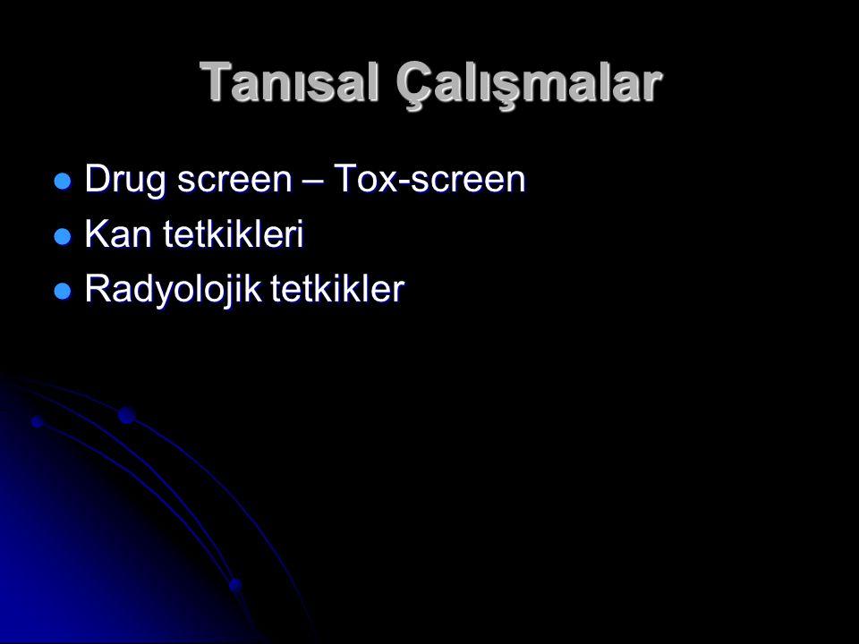 Tanısal Çalışmalar Drug screen – Tox-screen Drug screen – Tox-screen Kan tetkikleri Kan tetkikleri Radyolojik tetkikler Radyolojik tetkikler