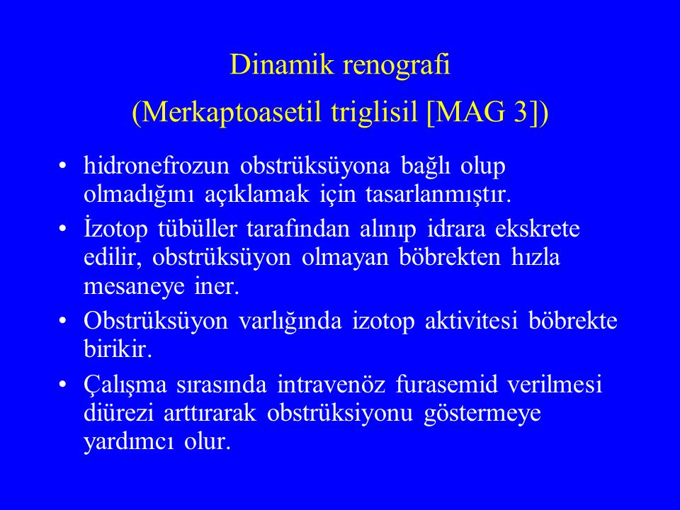 Dinamik renografi (Merkaptoasetil triglisil [MAG 3]) hidronefrozun obstrüksüyona bağlı olup olmadığını açıklamak için tasarlanmıştır. İzotop tübüller