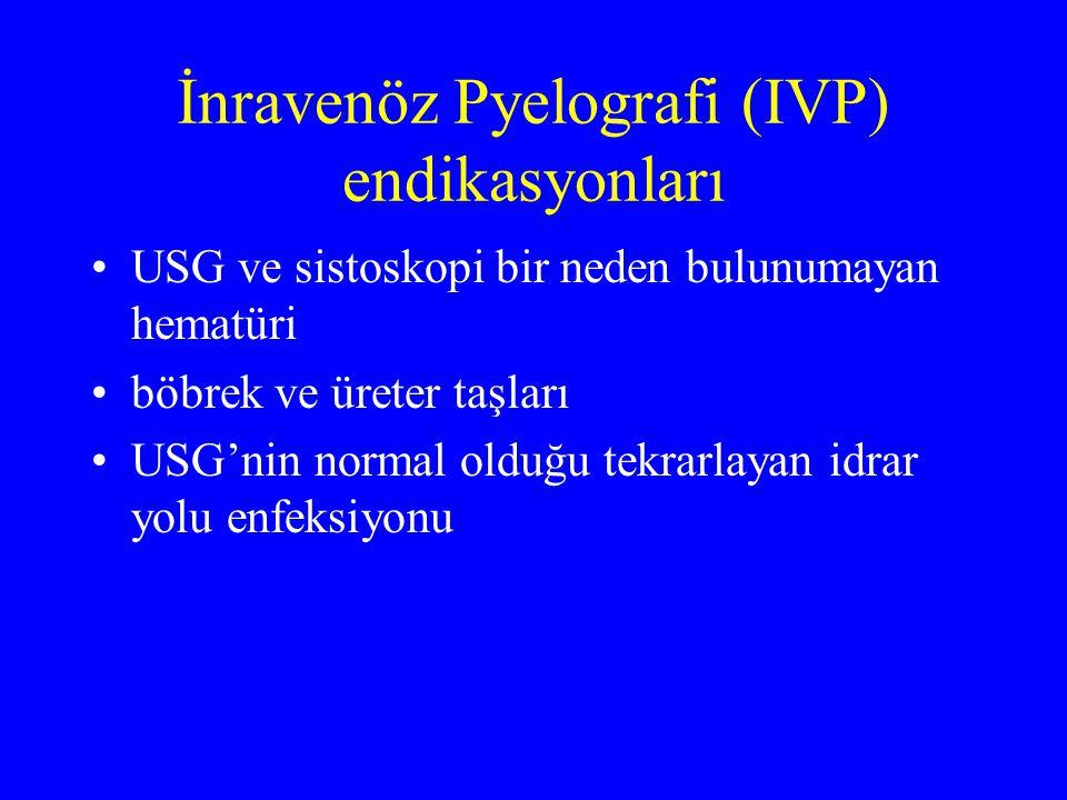 İnravenöz Pyelografi (IVP) endikasyonları USG ve sistoskopi bir neden bulunumayan hematüri böbrek ve üreter taşları USG'nin normal olduğu tekrarlayan