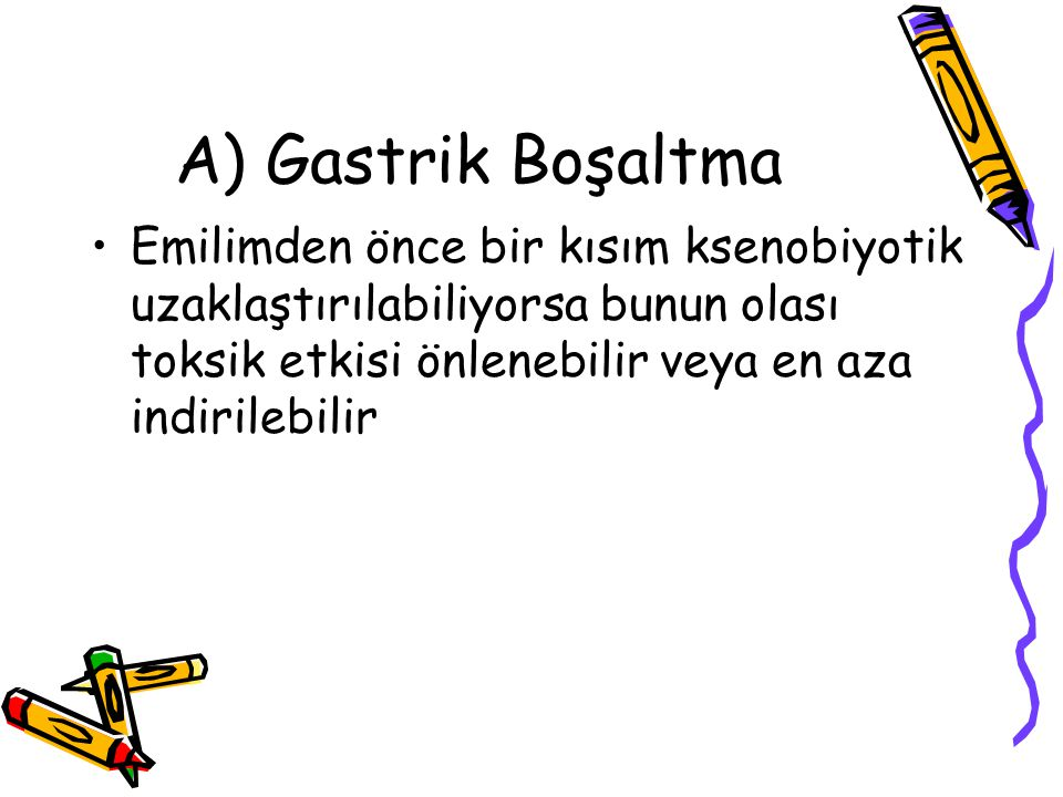 A) Gastrik Boşaltma Emilimden önce bir kısım ksenobiyotik uzaklaştırılabiliyorsa bunun olası toksik etkisi önlenebilir veya en aza indirilebilir