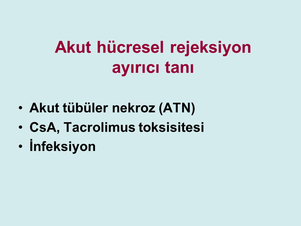 Akut hücresel rejeksiyon ayırıcı tanı Akut tübüler nekroz (ATN) CsA, Tacrolimus toksisitesi İnfeksiyon