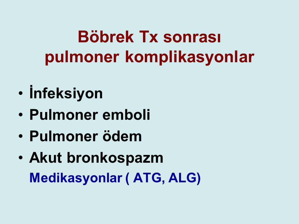 Böbrek Tx sonrası pulmoner komplikasyonlar İnfeksiyon Pulmoner emboli Pulmoner ödem Akut bronkospazm Medikasyonlar ( ATG, ALG)