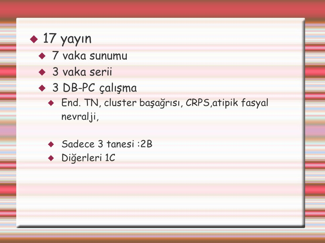  17 yayın  7 vaka sunumu  3 vaka serii  3 DB-PC çalışma  End. TN, cluster başağrısı, CRPS,atipik fasyal nevralji,  Sadece 3 tanesi :2B  Diğerle