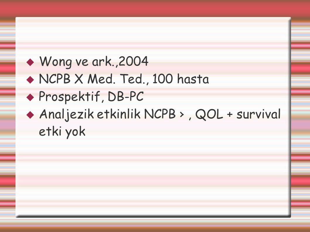  Wong ve ark.,2004  NCPB X Med. Ted., 100 hasta  Prospektif, DB-PC  Analjezik etkinlik NCPB ›, QOL + survival etki yok