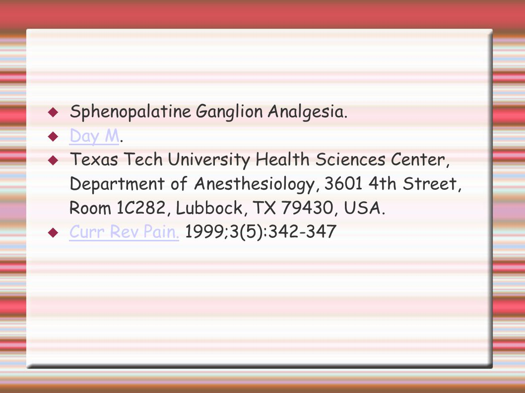  Sphenopalatine Ganglion Analgesia.  Day M. Day M  Texas Tech University Health Sciences Center, Department of Anesthesiology, 3601 4th Street, Roo