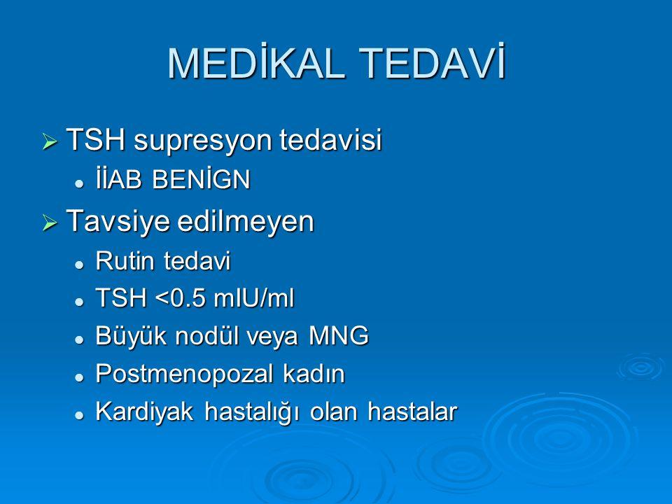 MEDİKAL TEDAVİ  TSH supresyon tedavisi İİAB BENİGN İİAB BENİGN  Tavsiye edilmeyen Rutin tedavi Rutin tedavi TSH <0.5 mIU/ml TSH <0.5 mIU/ml Büyük nodül veya MNG Büyük nodül veya MNG Postmenopozal kadın Postmenopozal kadın Kardiyak hastalığı olan hastalar Kardiyak hastalığı olan hastalar