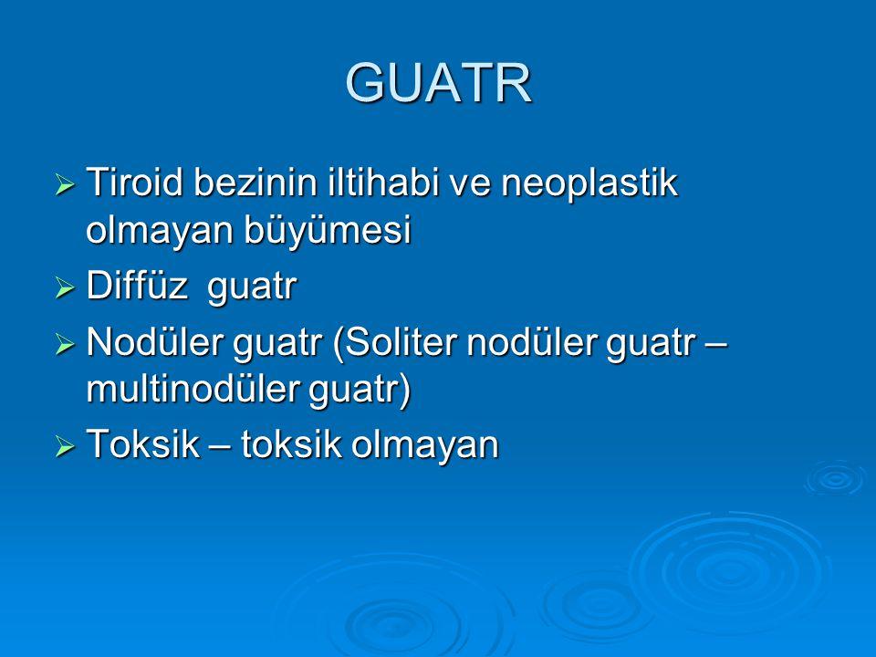 GUATR  Tiroid bezinin iltihabi ve neoplastik olmayan büyümesi  Diffüz guatr  Nodüler guatr (Soliter nodüler guatr – multinodüler guatr)  Toksik – toksik olmayan