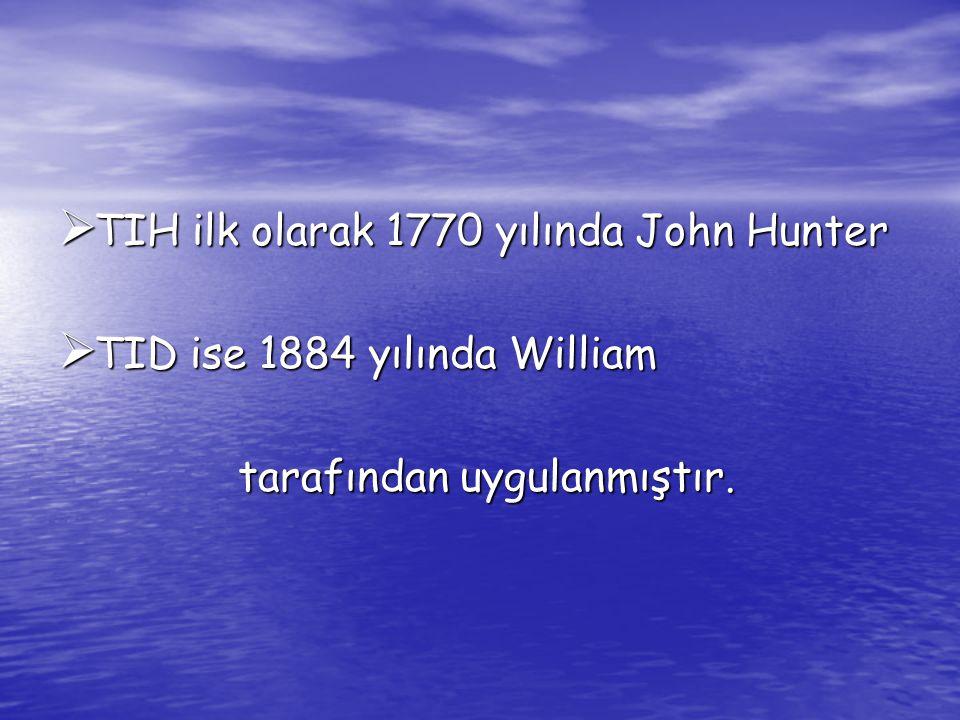  TIH ilk olarak 1770 yılında John Hunter  TID ise 1884 yılında William tarafından uygulanmıştır. tarafından uygulanmıştır.