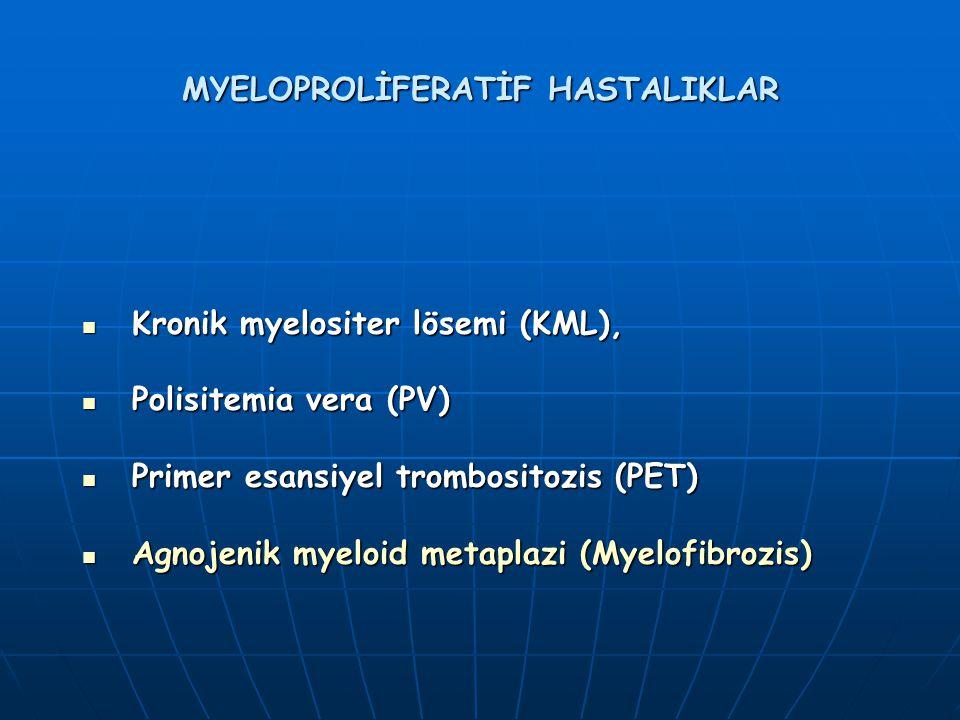 MYELOPROLİFERATİF HASTALIKLAR Kronik myelositer lösemi (KML), Kronik myelositer lösemi (KML), Polisitemia vera (PV) Polisitemia vera (PV) Primer esansiyel trombositozis (PET) Primer esansiyel trombositozis (PET) Agnojenik myeloid metaplazi (Myelofibrozis) Agnojenik myeloid metaplazi (Myelofibrozis)