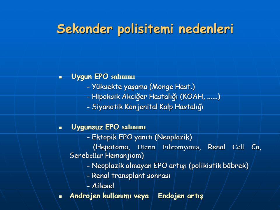Sekonder polisitemi nedenleri Uygun EPO salınımı Uygun EPO salınımı - Yüksekte yaşama (Monge Hast.) - Hipoksik Akciğer Hastalığı (KOAH,......) - Siyanotik Konjenital Kalp Hastalığı Uygunsuz EPO salınımı Uygunsuz EPO salınımı - Ektopik EPO yanıtı (Neoplazik) (Hepatoma, Uterin Fibromyoma, Renal Cell Ca, Sereb ella r Hemanjiom) (Hepatoma, Uterin Fibromyoma, Renal Cell Ca, Sereb ella r Hemanjiom) - Neoplazik olmayan EPO artışı (polikistik böbrek) - Renal transplant sonrası - Ailesel Androjen kullanımı veya Endojen artış Androjen kullanımı veya Endojen artış