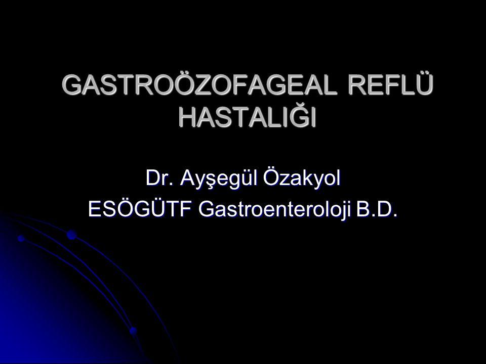 GASTROÖZOFAGEAL REFLÜ HASTALIĞI Dr. Ayşegül Özakyol ESÖGÜTF Gastroenteroloji B.D.