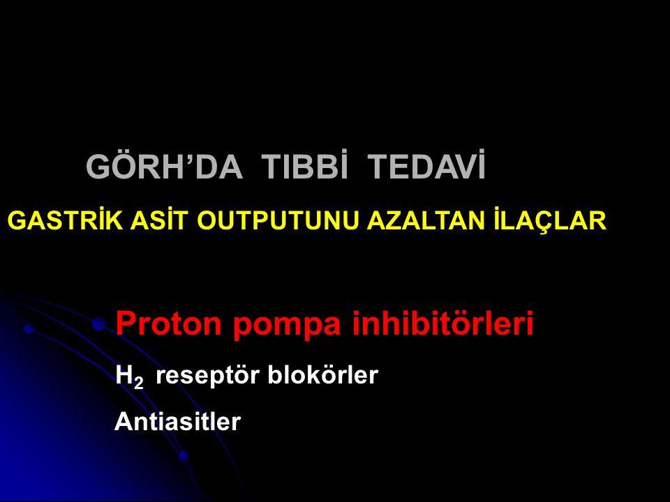 GÖRH'DA TIBBİ TEDAVİ GASTRİK ASİT OUTPUTUNU AZALTAN İLAÇLAR Proton pompa inhibitörleri H 2 reseptör blokörler Antiasitler