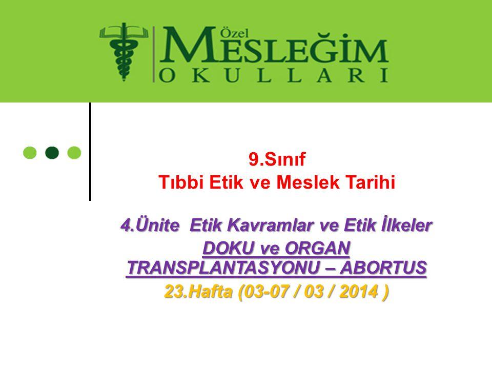 9.Sınıf Tıbbi Etik ve Meslek Tarihi 4.Ünite Etik Kavramlar ve Etik İlkeler DOKU ve ORGAN TRANSPLANTASYONU – ABORTUS 23.Hafta (03-07 / 03 / 2014 )