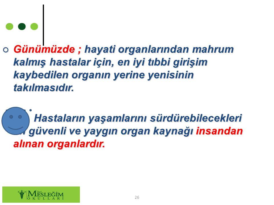 ○ Günümüzde ; hayati organlarından mahrum kalmış hastalar için, en iyi tıbbi girişim kaybedilen organın yerine yenisinin takılmasıdır. ○ Hastaların ya