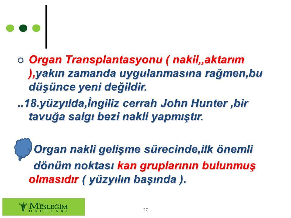 27 ○ Organ Transplantasyonu ( nakil,,aktarım ),yakın zamanda uygulanmasına rağmen,bu düşünce yeni değildir...18.yüzyılda,İngiliz cerrah John Hunter,bi