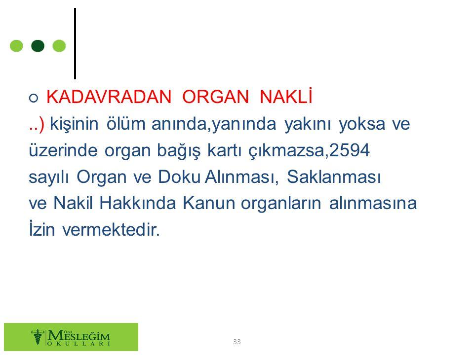 ○ KADAVRADAN ORGAN NAKLİ..) kişinin ölüm anında,yanında yakını yoksa ve üzerinde organ bağış kartı çıkmazsa,2594 sayılı Organ ve Doku Alınması, Saklan