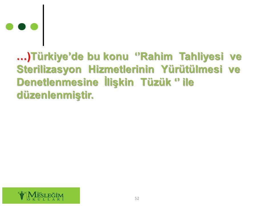 …)Türkiye'de bu konu ''Rahim Tahliyesi ve Sterilizasyon Hizmetlerinin Yürütülmesi ve Denetlenmesine İlişkin Tüzük '' ile düzenlenmiştir. 52