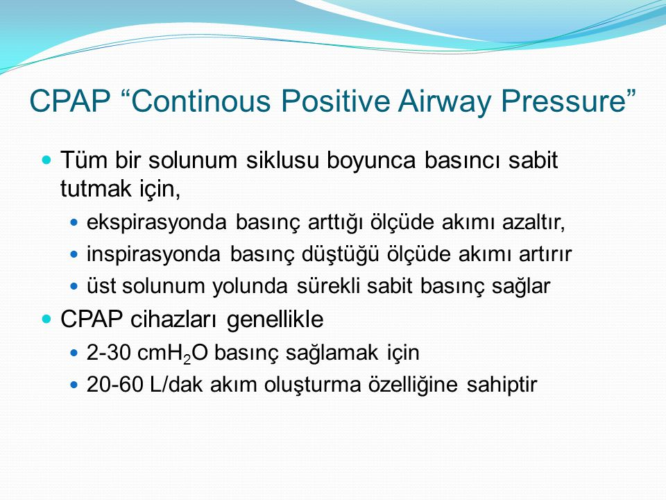 CPAP Continous Positive Airway Pressure Tüm bir solunum siklusu boyunca basıncı sabit tutmak için, ekspirasyonda basınç arttığı ölçüde akımı azaltır, inspirasyonda basınç düştüğü ölçüde akımı artırır üst solunum yolunda sürekli sabit basınç sağlar CPAP cihazları genellikle 2-30 cmH 2 O basınç sağlamak için 20-60 L/dak akım oluşturma özelliğine sahiptir