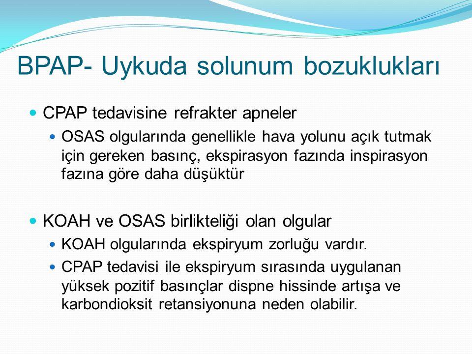 BPAP- Uykuda solunum bozuklukları CPAP tedavisine refrakter apneler OSAS olgularında genellikle hava yolunu açık tutmak için gereken basınç, ekspirasyon fazında inspirasyon fazına göre daha düşüktür KOAH ve OSAS birlikteliği olan olgular KOAH olgularında ekspiryum zorluğu vardır.