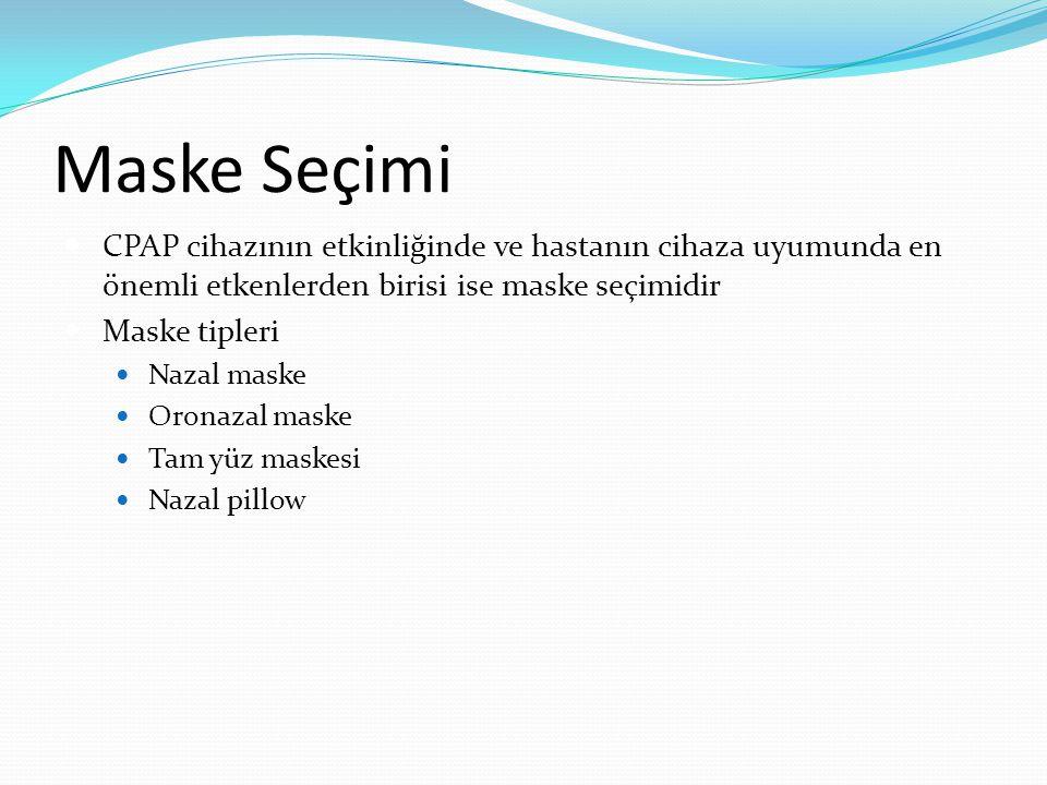 Maske Seçimi CPAP cihazının etkinliğinde ve hastanın cihaza uyumunda en önemli etkenlerden birisi ise maske seçimidir Maske tipleri Nazal maske Oronazal maske Tam yüz maskesi Nazal pillow