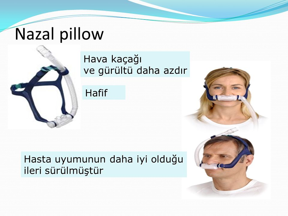 Nazal pillow Hasta uyumunun daha iyi olduğu ileri sürülmüştür Hava kaçağı ve gürültü daha azdır Hafif