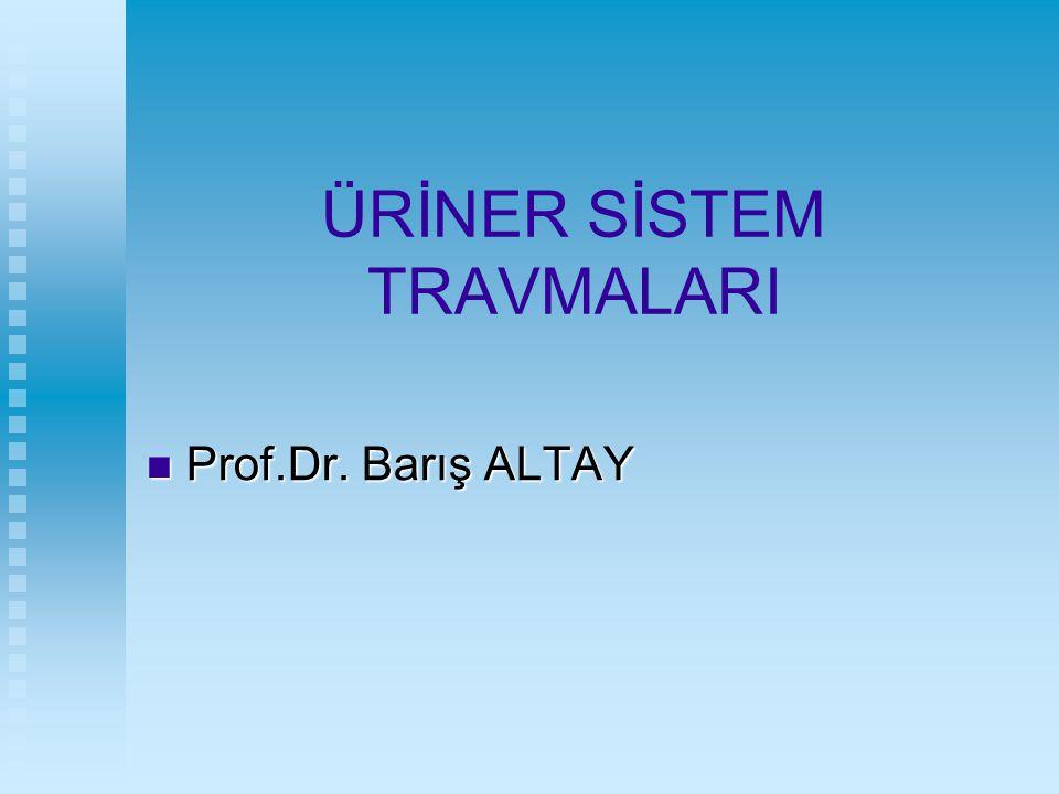 ÜRİNER SİSTEM TRAVMALARI Prof.Dr. Barış ALTAY Prof.Dr. Barış ALTAY