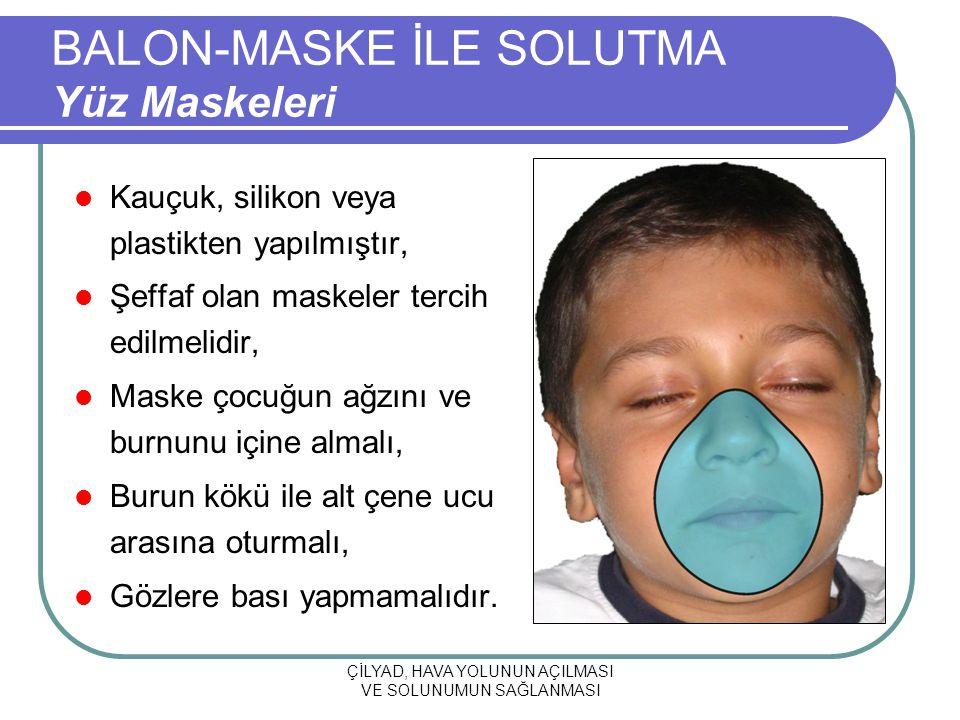 ÇİLYAD, HAVA YOLUNUN AÇILMASI VE SOLUNUMUN SAĞLANMASI BALON-MASKE İLE SOLUTMA Yüz Maskeleri Kauçuk, silikon veya plastikten yapılmıştır, Şeffaf olan maskeler tercih edilmelidir, Maske çocuğun ağzını ve burnunu içine almalı, Burun kökü ile alt çene ucu arasına oturmalı, Gözlere bası yapmamalıdır.