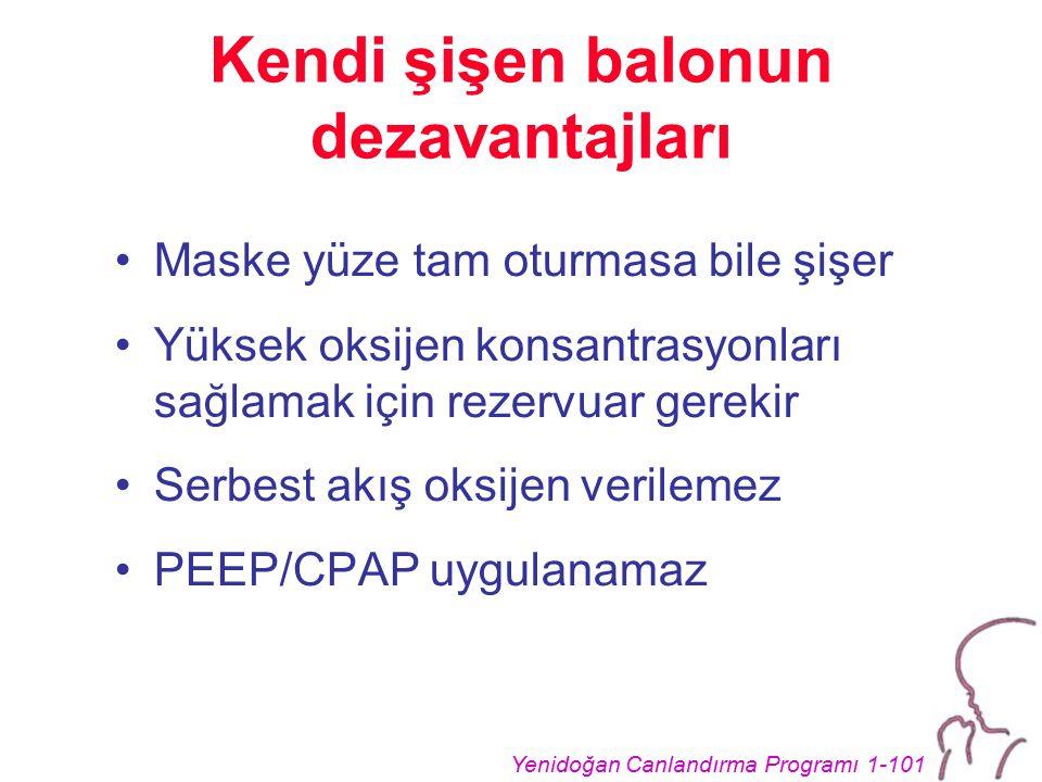 Yenidoğan Canlandırma Programı 1-101 Kendi şişen balonun dezavantajları Maske yüze tam oturmasa bile şişer Yüksek oksijen konsantrasyonları sağlamak için rezervuar gerekir Serbest akış oksijen verilemez PEEP/CPAP uygulanamaz