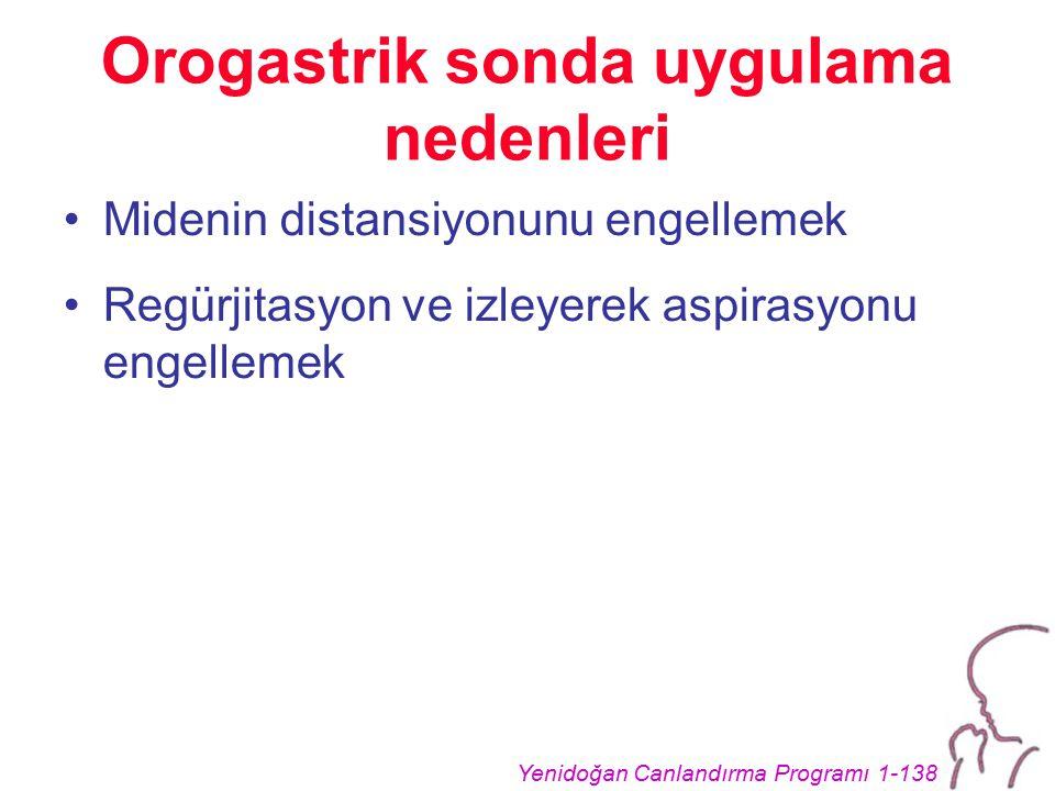 Yenidoğan Canlandırma Programı 1-138 Orogastrik sonda uygulama nedenleri Midenin distansiyonunu engellemek Regürjitasyon ve izleyerek aspirasyonu engellemek