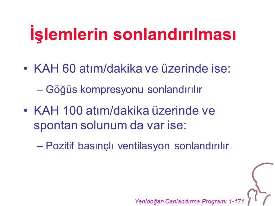 Yenidoğan Canlandırma Programı 1-171 İşlemlerin sonlandırılması KAH 60 atım/dakika ve üzerinde ise: –Göğüs kompresyonu sonlandırılır KAH 100 atım/dakika üzerinde ve spontan solunum da var ise: –Pozitif basınçlı ventilasyon sonlandırılır