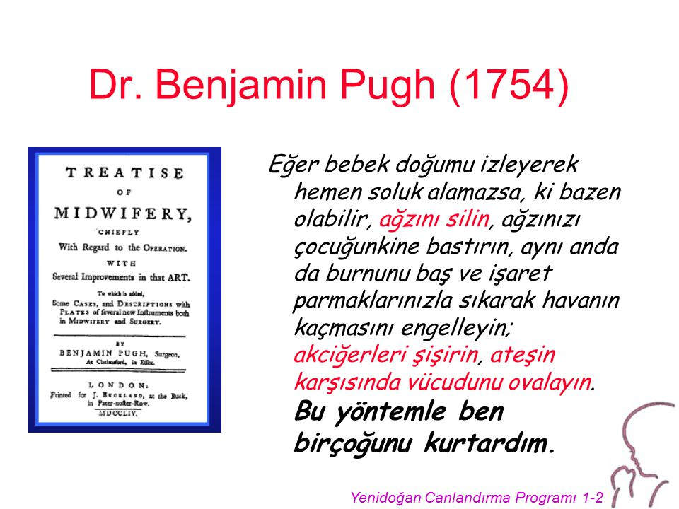 Yenidoğan Canlandırma Programı 1-2 Dr. Benjamin Pugh (1754) Eğer bebek doğumu izleyerek hemen soluk alamazsa, ki bazen olabilir, ağzını silin, ağzınız