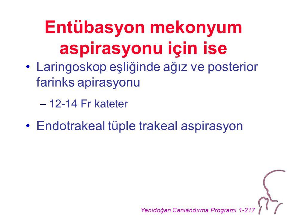 Yenidoğan Canlandırma Programı 1-217 Entübasyon mekonyum aspirasyonu için ise Laringoskop eşliğinde ağız ve posterior farinks apirasyonu –12-14 Fr kateter Endotrakeal tüple trakeal aspirasyon