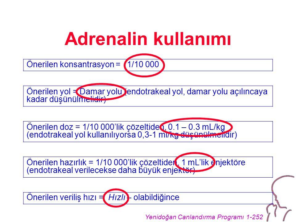 Yenidoğan Canlandırma Programı 1-252 Adrenalin kullanımı Önerilen konsantrasyon = 1/10 000 Önerilen yol = Damar yolu (endotrakeal yol, damar yolu açılıncaya kadar düşünülmelidir) Önerilen doz = 1/10 000'lik çözeltiden, 0.1 – 0.3 mL/kg (endotrakeal yol kullanılıyorsa 0,3-1 ml/kg düşünülmelidir) Önerilen hazırlık = 1/10 000'lik çözeltiden, 1 mL'lik enjektöre (endotrakeal verilecekse daha büyük enjektör) Önerilen veriliş hızı = Hızlı – olabildiğince