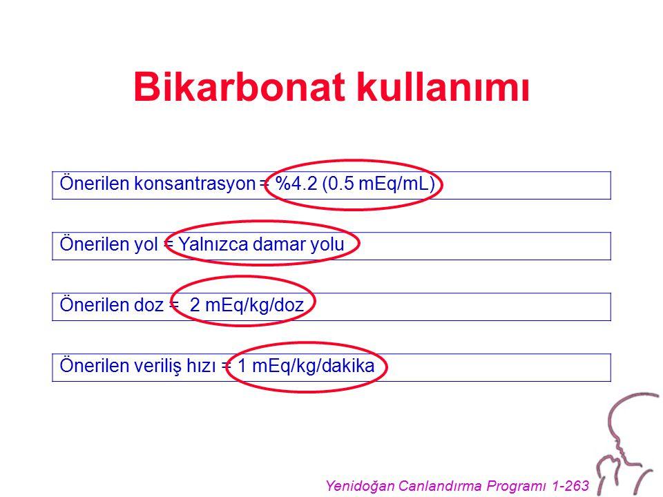 Yenidoğan Canlandırma Programı 1-263 Bikarbonat kullanımı Önerilen konsantrasyon = %4.2 (0.5 mEq/mL) Önerilen yol = Yalnızca damar yolu Önerilen doz = 2 mEq/kg/doz Önerilen veriliş hızı = 1 mEq/kg/dakika