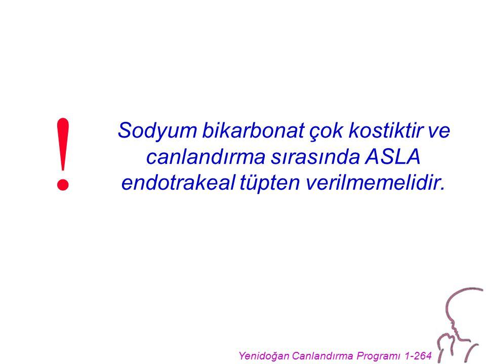 Yenidoğan Canlandırma Programı 1-264 Sodyum bikarbonat çok kostiktir ve canlandırma sırasında ASLA endotrakeal tüpten verilmemelidir. !