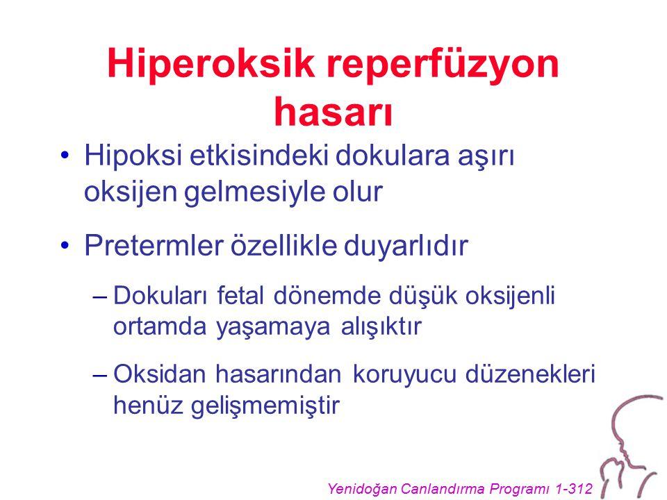 Yenidoğan Canlandırma Programı 1-312 Hiperoksik reperfüzyon hasarı Hipoksi etkisindeki dokulara aşırı oksijen gelmesiyle olur Pretermler özellikle duyarlıdır –Dokuları fetal dönemde düşük oksijenli ortamda yaşamaya alışıktır –Oksidan hasarından koruyucu düzenekleri henüz gelişmemiştir