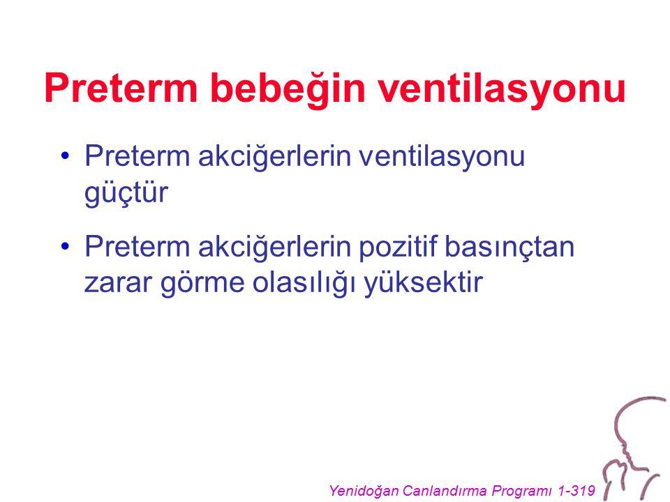 Yenidoğan Canlandırma Programı 1-319 Preterm bebeğin ventilasyonu Preterm akciğerlerin ventilasyonu güçtür Preterm akciğerlerin pozitif basınçtan zarar görme olasılığı yüksektir