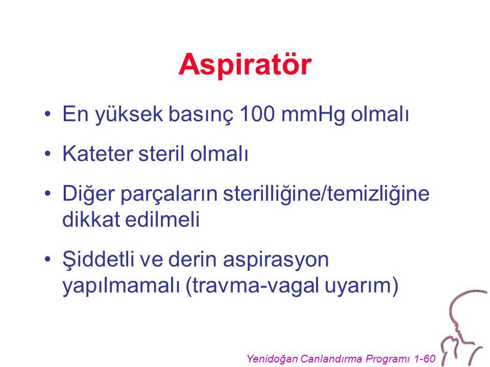 Yenidoğan Canlandırma Programı 1-60 Aspiratör En yüksek basınç 100 mmHg olmalı Kateter steril olmalı Diğer parçaların sterilliğine/temizliğine dikkat edilmeli Şiddetli ve derin aspirasyon yapılmamalı (travma-vagal uyarım)