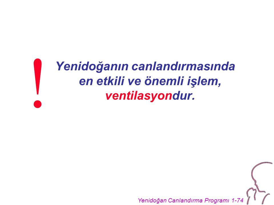 Yenidoğan Canlandırma Programı 1-74 Yenidoğanın canlandırmasında en etkili ve önemli işlem, ventilasyondur. !