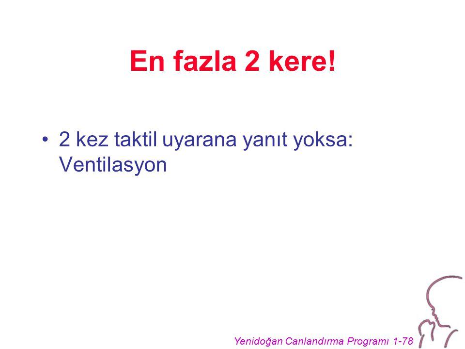 Yenidoğan Canlandırma Programı 1-78 En fazla 2 kere! 2 kez taktil uyarana yanıt yoksa: Ventilasyon